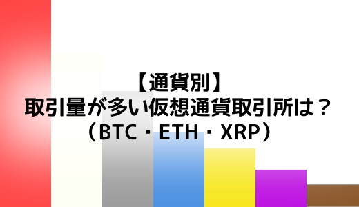 【通貨別】取引量が多い仮想通貨取引所は?(ビットコイン/イーサリアム/リップル)