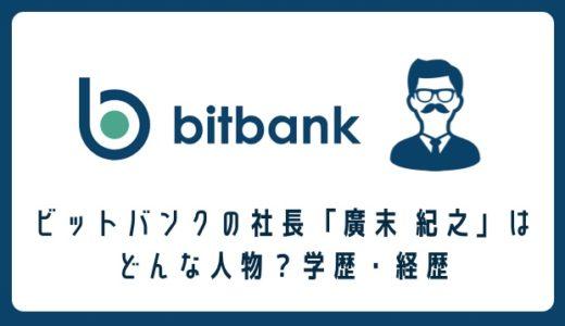 ビットバンク(bitbank)の社長「廣末 紀之」はどんな人物? 学歴と経歴