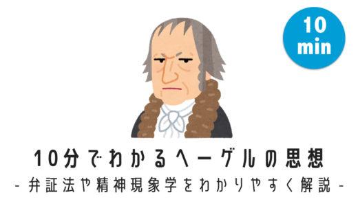 10分でわかるヘーゲルの思想 – 弁証法や精神現象学をわかりやすく解説