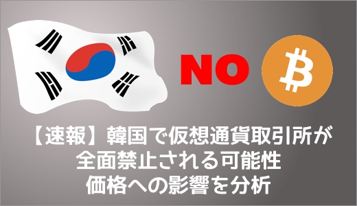 【速報】韓国で仮想通貨取引所が全面禁止される可能性 価格への影響を分析
