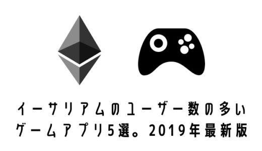 イーサリアム(ETH)のユーザー数の多いゲームアプリ5選。2019年最新版